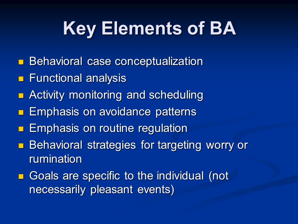 Key Elements of BA Behavioral case conceptualization Behavioral case conceptualization Functional analysis Functional analysis Activity monitoring and