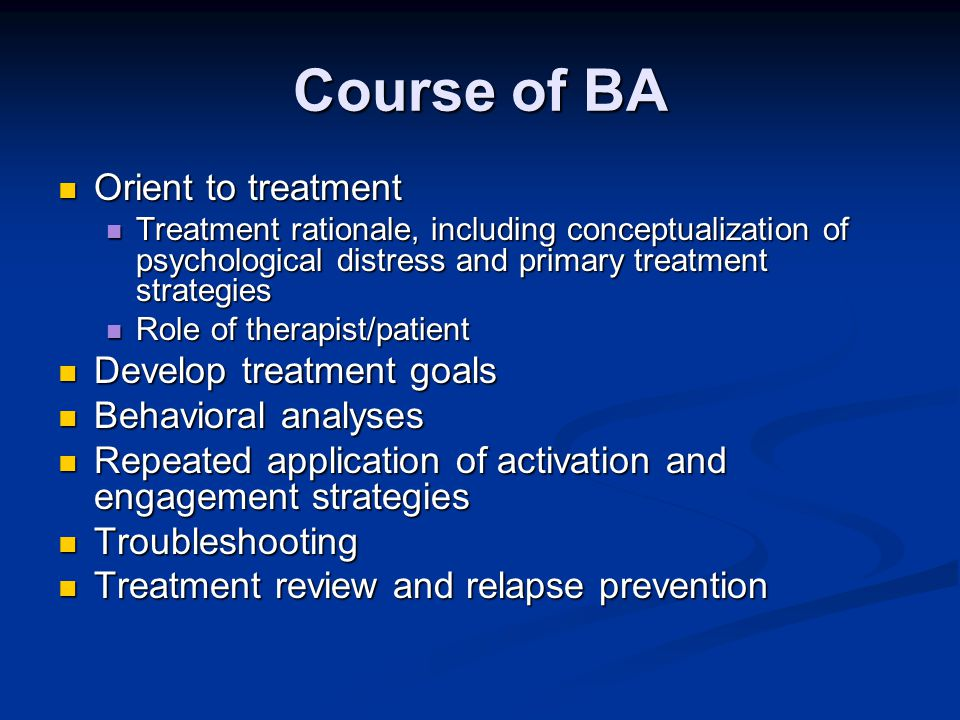 Course of BA Orient to treatment Orient to treatment Treatment rationale, including conceptualization of psychological distress and primary treatment