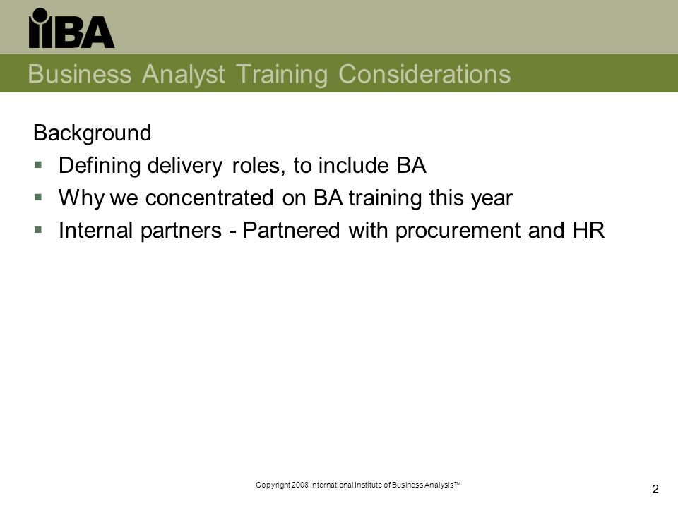 Copyright 2008 International Institute of Business Analysis™ 22 Business Analyst Training Considerations Background  Defining delivery roles, to include BA  Why we concentrated on BA training this year  Internal partners - Partnered with procurement and HR