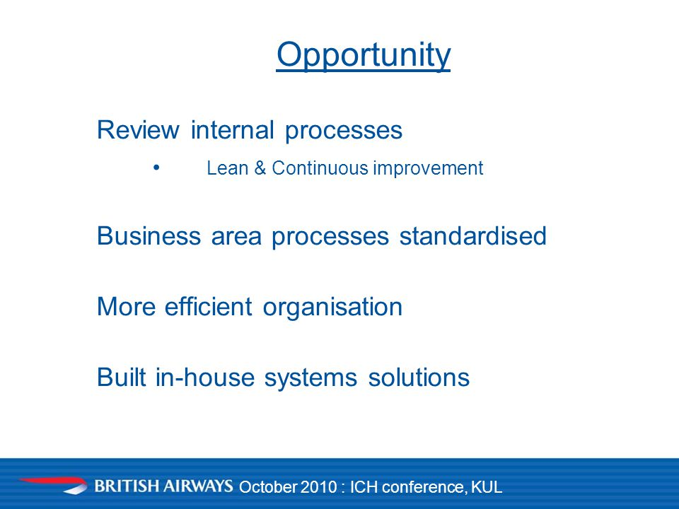 October 2010 : ICH conference, KUL Opportunity Review internal processes Lean & Continuous improvement Business area processes standardised More efficient organisation Built in-house systems solutions