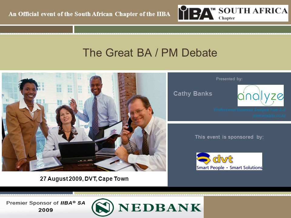 An Official event of the South African Chapter of the IIBA 2007/8 Premiere Sponsor of the IIBA-SA The Great BA / PM Debate Presented by: Cathy Banks Professional Business Analysis from A-Z www.analyze.co.za 27 August 2009, DVT, Cape Town This event is sponsored by: