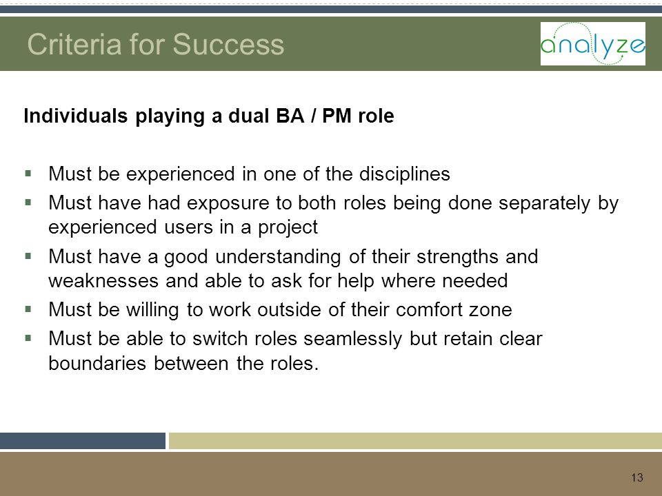 13 Criteria for Success Individuals playing a dual BA / PM role  Must be experienced in one of the disciplines  Must have had exposure to both roles being done separately by experienced users in a project  Must have a good understanding of their strengths and weaknesses and able to ask for help where needed  Must be willing to work outside of their comfort zone  Must be able to switch roles seamlessly but retain clear boundaries between the roles.