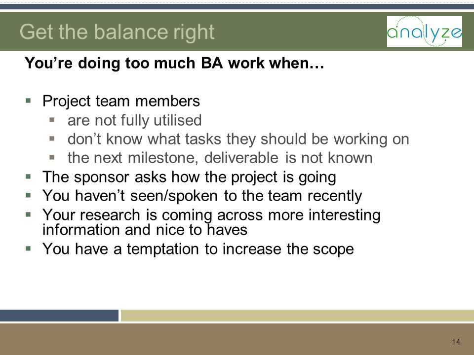 14 Get the balance right You're doing too much BA work when…  Project team members  are not fully utilised  don't know what tasks they should be working on  the next milestone, deliverable is not known  The sponsor asks how the project is going  You haven't seen/spoken to the team recently  Your research is coming across more interesting information and nice to haves  You have a temptation to increase the scope