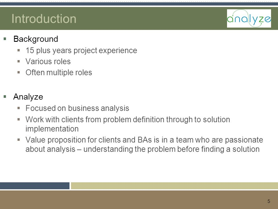 5 Introduction  Background  15 plus years project experience  Various roles  Often multiple roles  Analyze  Focused on business analysis  Work with clients from problem definition through to solution implementation  Value proposition for clients and BAs is in a team who are passionate about analysis – understanding the problem before finding a solution