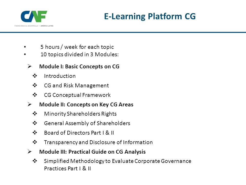 E-Learning Platform CG  Module I: Basic Concepts on CG  Introduction  CG and Risk Management  CG Conceptual Framework  Module II: Concepts on Key CG Areas  Minority Shareholders Rights  General Assembly of Shareholders  Board of Directors Part I & II  Transparency and Disclosure of Information  Module III: Practical Guide on CG Analysis  Simplified Methodology to Evaluate Corporate Governance Practices Part I & II 5 hours / week for each topic 10 topics divided in 3 Modules: