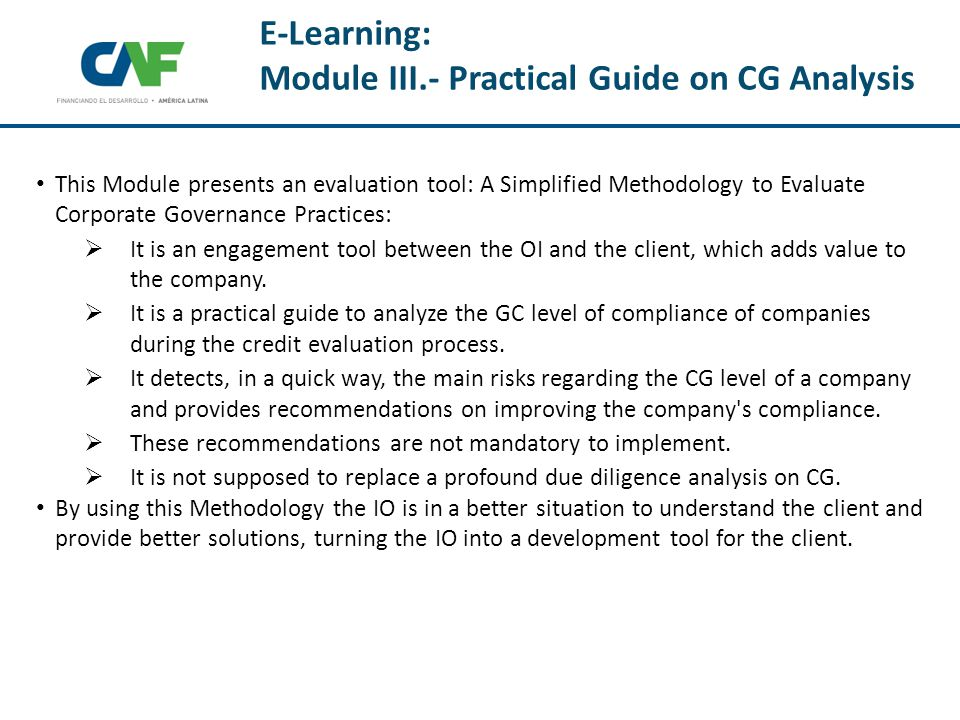 E-Learning: Module III.- Practical Guide on CG Analysis This Module presents an evaluation tool: A Simplified Methodology to Evaluate Corporate Governance Practices:  It is an engagement tool between the OI and the client, which adds value to the company.
