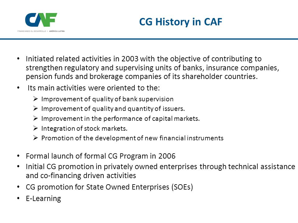 CAF has a specialized CG department that works closely with the Investment Officers (IOs) CAF considers that its IOs are the main instrument to promote sustainable development and CG is an additional tool that can add value to its clients CG is an integral part of risk analysis process Tools developed up to now assist IO in engaging with borrowers and investment recipients, thus creating awareness of the relevance of CG Following CAF´s signing of the Approach Statement and the Rio Conference agreement, and using the DFI Toolkit on Corporate Governance framework, it has now:  Established a methodology to more formally evaluate GC of its clients  Developed an E-Learning Platform to better train its IOs in Corporate Governance issues.