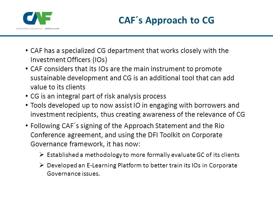CAF has a specialized CG department that works closely with the Investment Officers (IOs) CAF considers that its IOs are the main instrument to promote sustainable development and CG is an additional tool that can add value to its clients CG is an integral part of risk analysis process Tools developed up to now assist IO in engaging with borrowers and investment recipients, thus creating awareness of the relevance of CG Following CAF´s signing of the Approach Statement and the Rio Conference agreement, and using the DFI Toolkit on Corporate Governance framework, it has now:  Established a methodology to more formally evaluate GC of its clients  Developed an E-Learning Platform to better train its IOs in Corporate Governance issues.