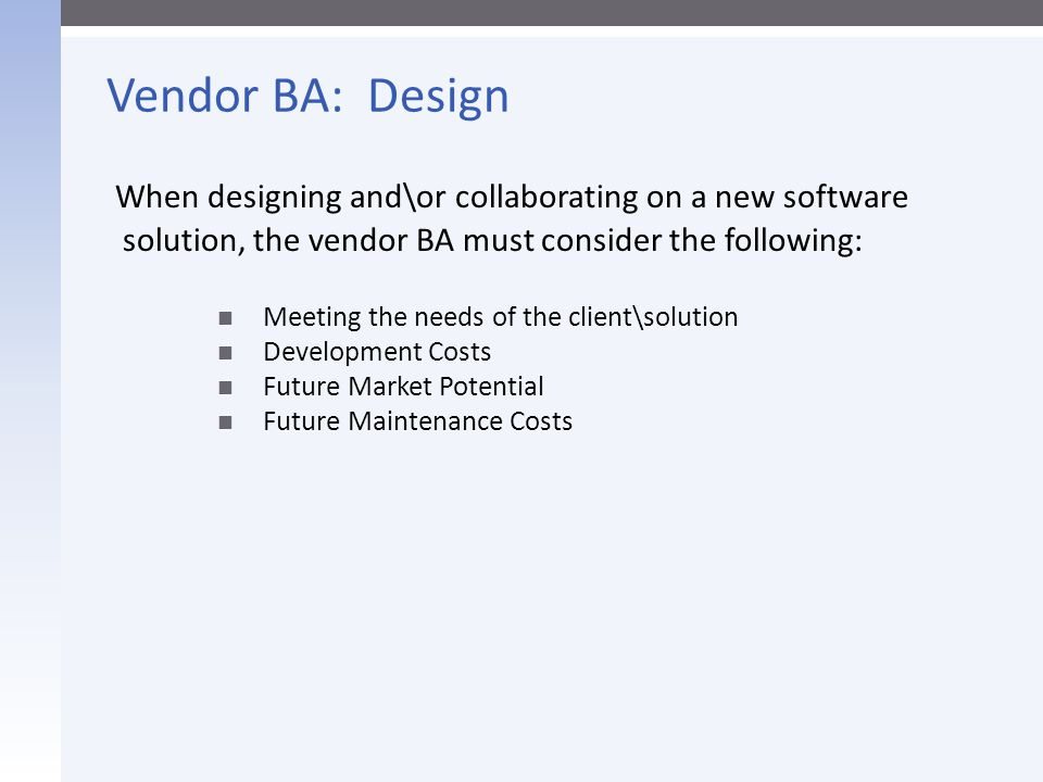 Client BA: Design  Recognize the strategic role your software plays in the business plan and technology portfolio  Understand scale  You must get into their story/business