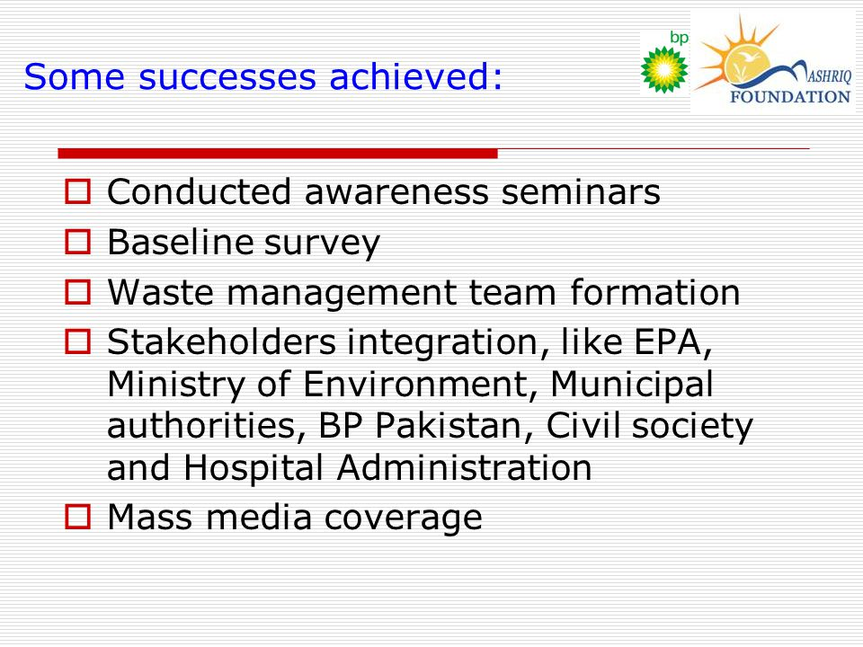 Some successes achieved:  Conducted awareness seminars  Baseline survey  Waste management team formation  Stakeholders integration, like EPA, Ministry of Environment, Municipal authorities, BP Pakistan, Civil society and Hospital Administration  Mass media coverage