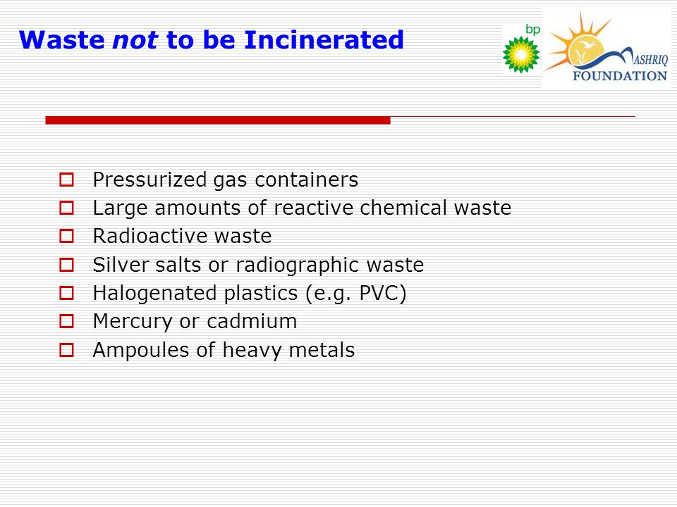 Waste not to be Incinerated  Pressurized gas containers  Large amounts of reactive chemical waste  Radioactive waste  Silver salts or radiographic waste  Halogenated plastics (e.g.