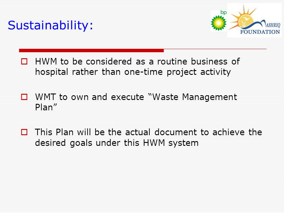 Sustainability:  HWM to be considered as a routine business of hospital rather than one-time project activity  WMT to own and execute Waste Management Plan  This Plan will be the actual document to achieve the desired goals under this HWM system