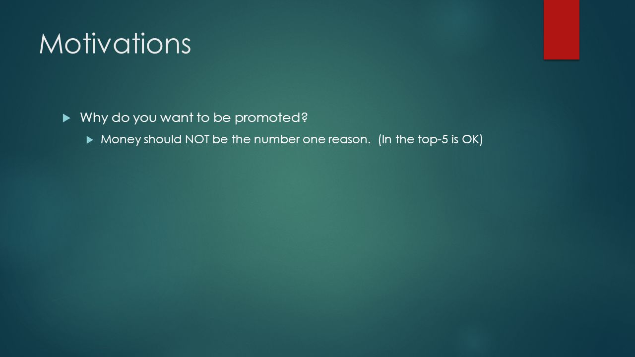 Motivations  Why do you want to be promoted.  Money should NOT be the number one reason.