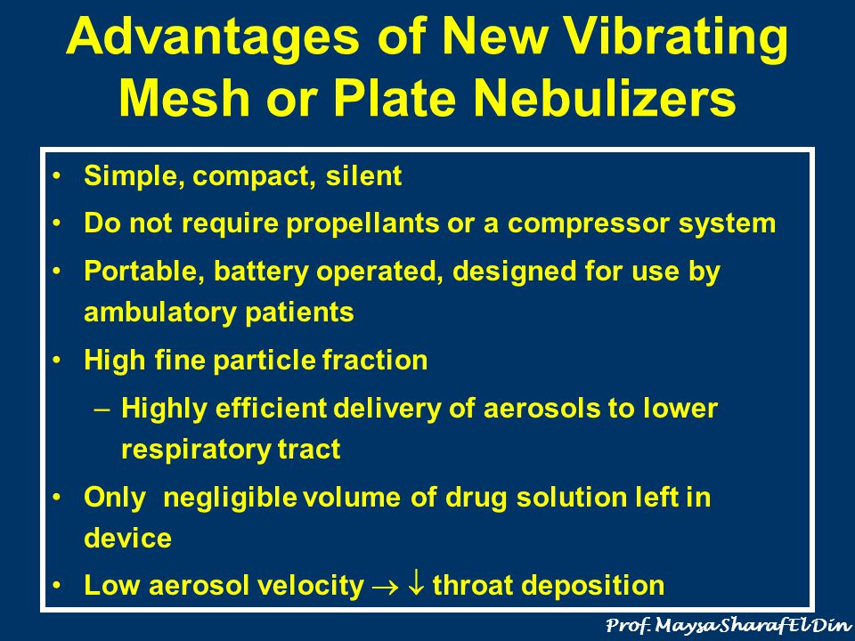 Limitations of Vibrating Plate/Mesh Devices Cost higher than jet nebulizers Need for regular cleaning to prevent blockage of minute apertures with drug particles (especially with suspensions) Batteries need to be replaced periodically Need to reduce drug dose/volume of solution because of higher efficiency of drug delivery in order to prevent overdosing Prof.
