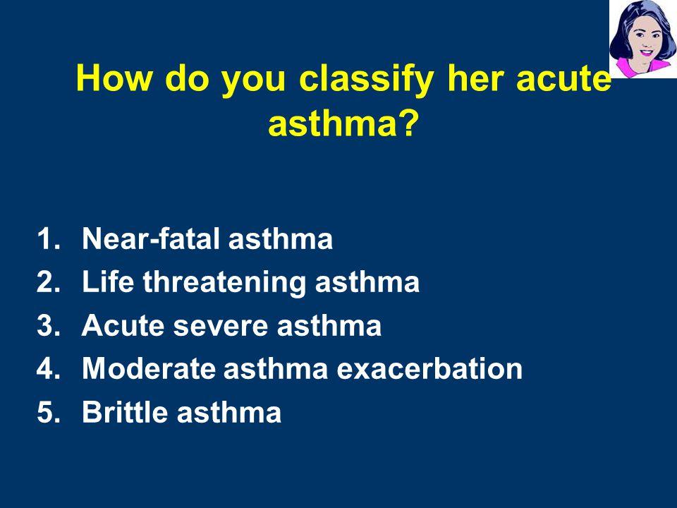 1.Near-fatal asthma 2.Life threatening asthma 3.Acute severe asthma 4.Moderate asthma exacerbation 5.Brittle asthma