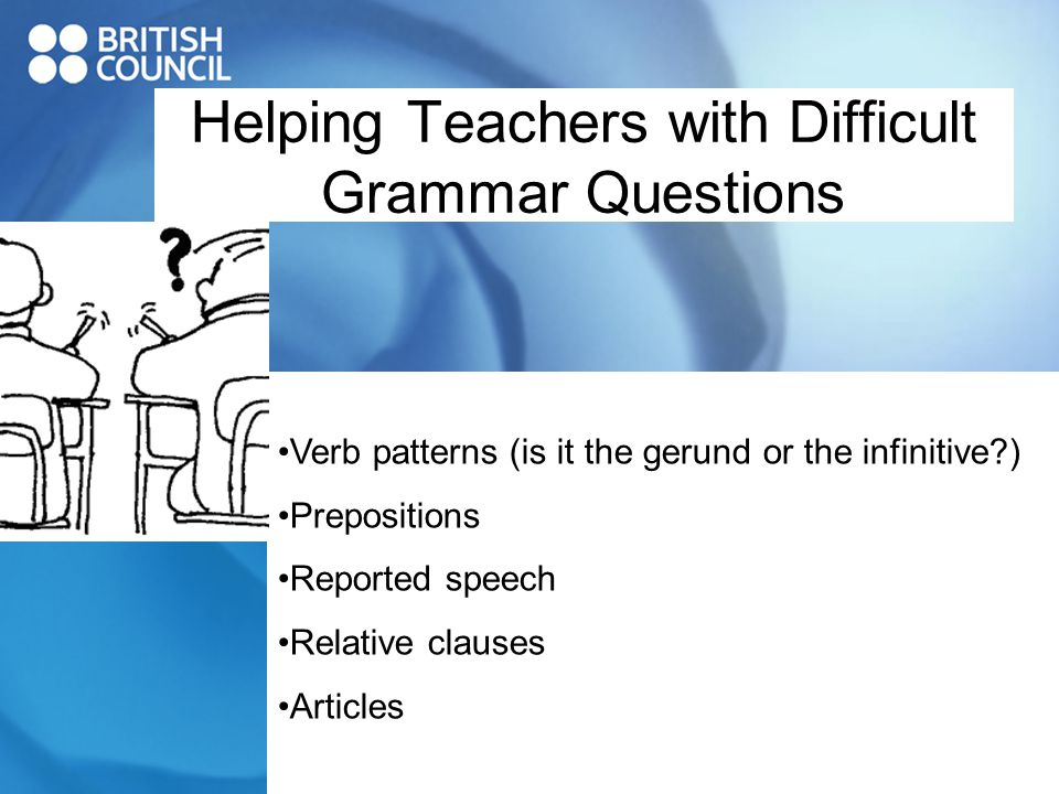 Helping Teachers with Difficult Grammar Questions Verb patterns (is it the gerund or the infinitive ) Prepositions Reported speech Relative clauses Articles