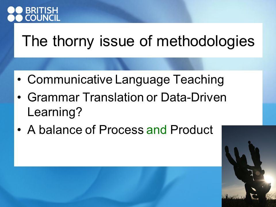 The thorny issue of methodologies Communicative Language Teaching Grammar Translation or Data-Driven Learning.