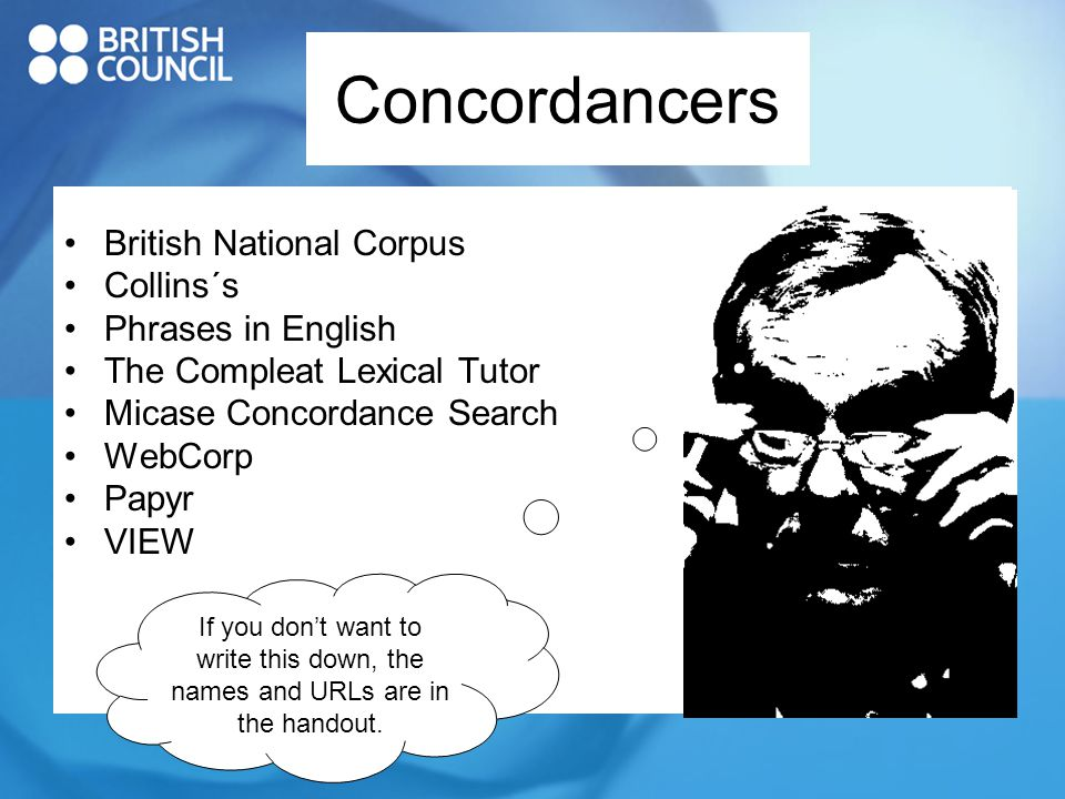 Concordancers British National Corpus Collins´s Phrases in English The Compleat Lexical Tutor Micase Concordance Search WebCorp Papyr VIEW If you don't want to write this down, the names and URLs are in the handout.