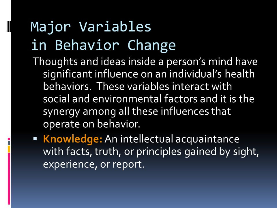 Major Variables in Behavior Change Thoughts and ideas inside a person's mind have significant influence on an individual's health behaviors.