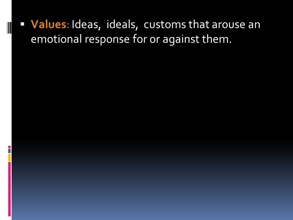  Values: Ideas, ideals, customs that arouse an emotional response for or against them.