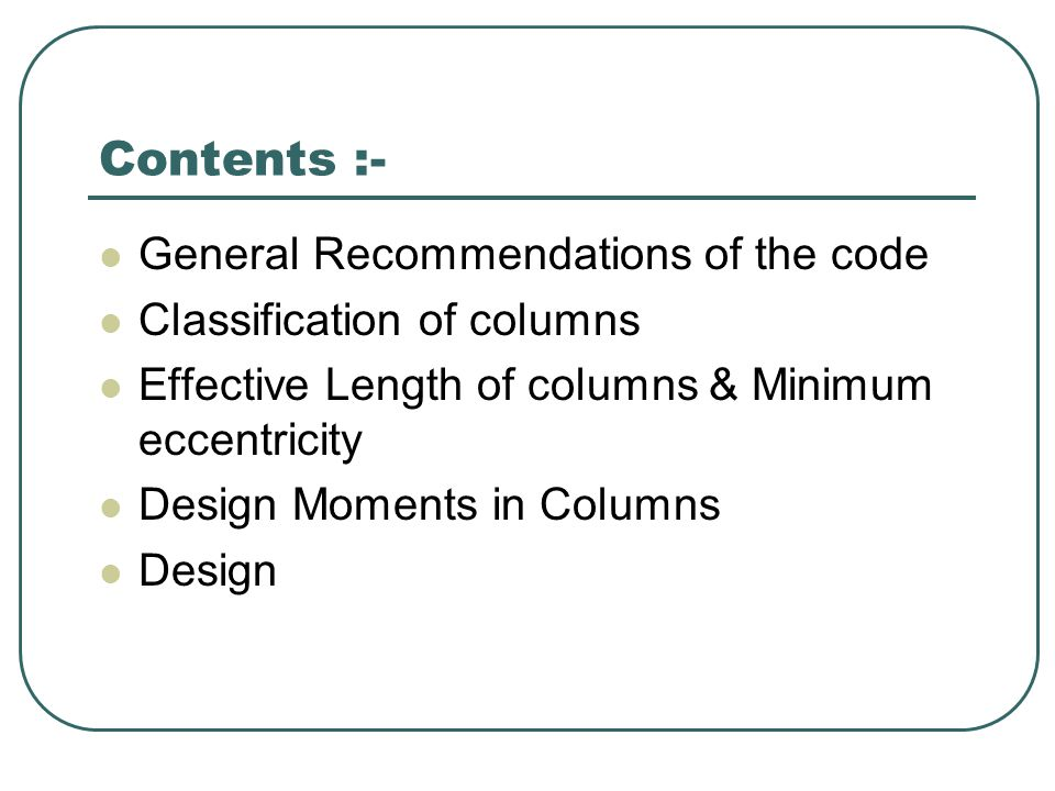 Contents :- General Recommendations of the code Classification of columns Effective Length of columns & Minimum eccentricity Design Moments in Columns Design