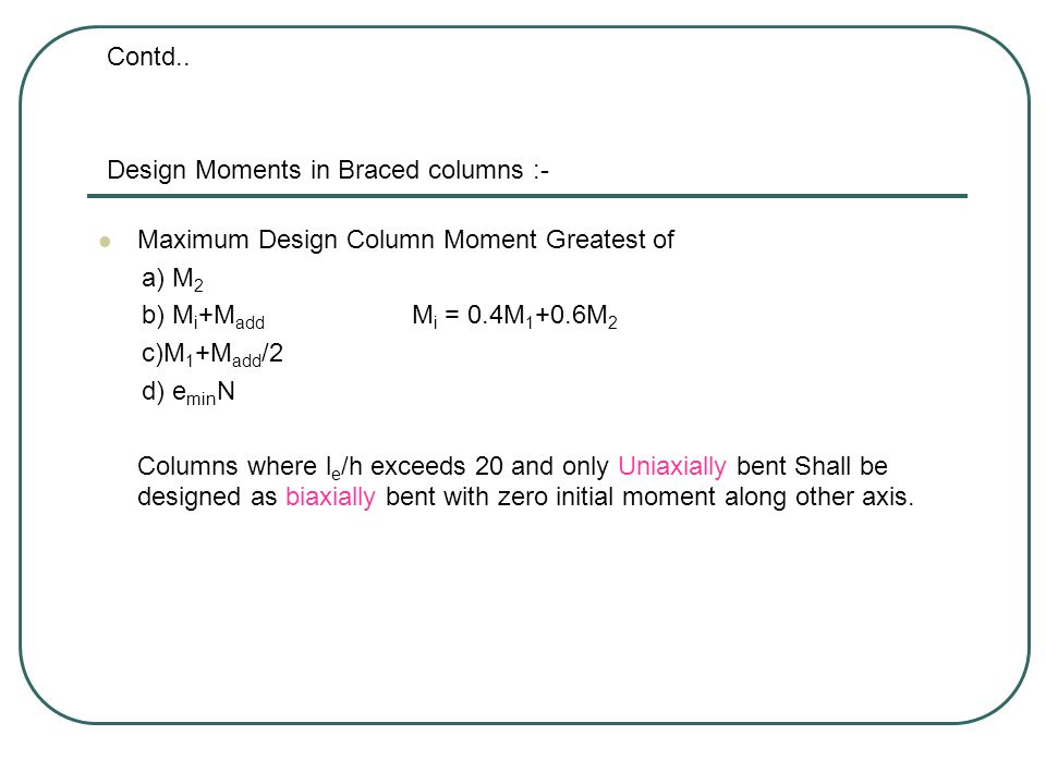 Design Moments in Braced columns :- Maximum Design Column Moment Greatest of a) M 2 b) M i +M add M i = 0.4M 1 +0.6M 2 c)M 1 +M add /2 d) e min N Columns where l e /h exceeds 20 and only Uniaxially bent Shall be designed as biaxially bent with zero initial moment along other axis.