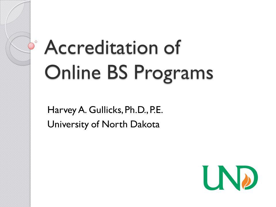 Accreditation of Online BS Programs Harvey A. Gullicks, Ph.D., P.E. University of North Dakota