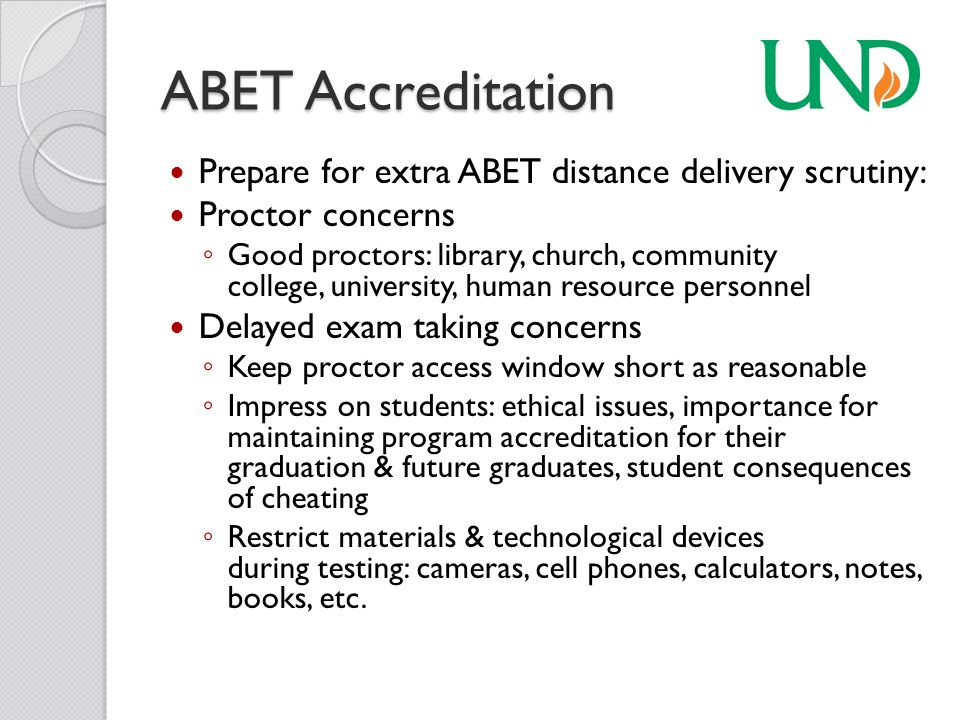 ABET Accreditation Prepare for extra ABET distance delivery scrutiny: Proctor concerns ◦ Good proctors: library, church, community college, university, human resource personnel Delayed exam taking concerns ◦ Keep proctor access window short as reasonable ◦ Impress on students: ethical issues, importance for maintaining program accreditation for their graduation & future graduates, student consequences of cheating ◦ Restrict materials & technological devices during testing: cameras, cell phones, calculators, notes, books, etc.