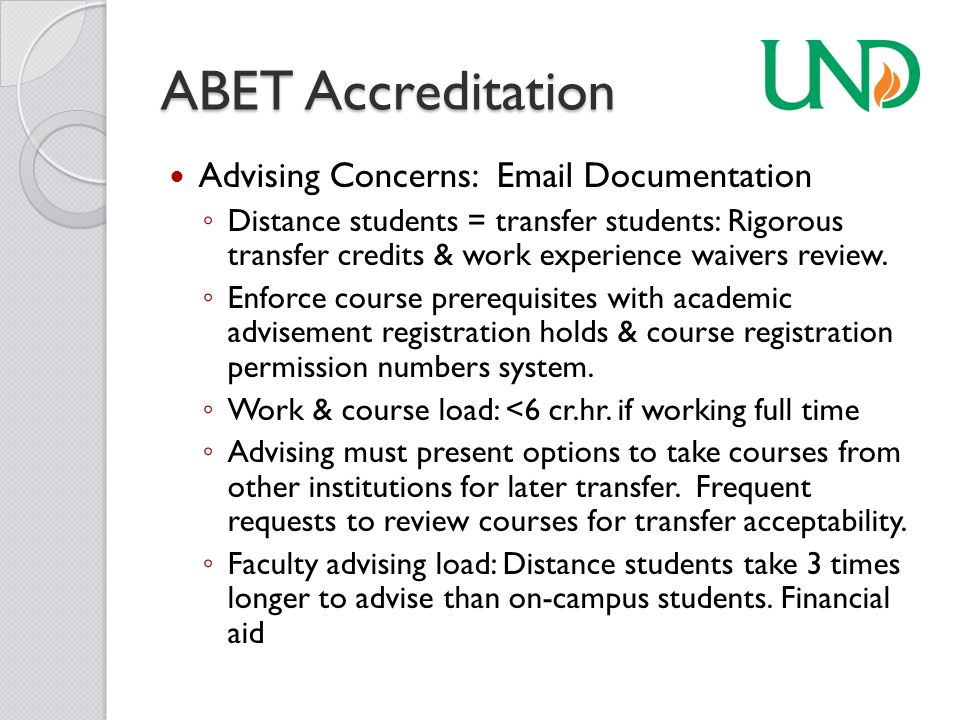 ABET Accreditation Student Education Experience Equivalency ◦ UND's experience: Distance students are your best advocates to speak to the rigor of your program & value of your program.