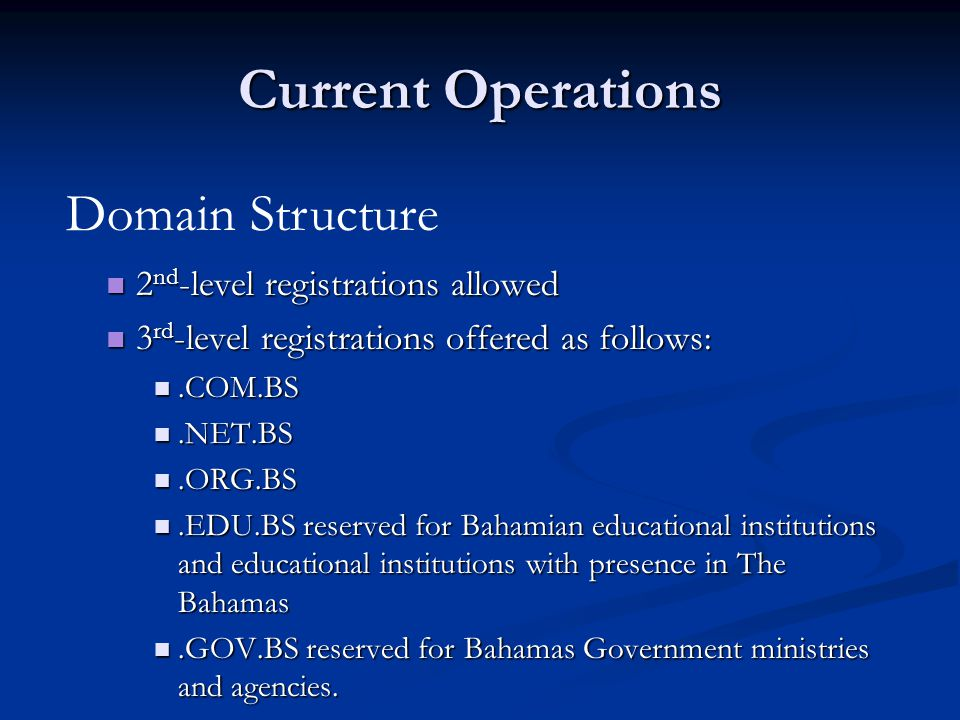Current Operations 2 nd -Level 3 rd -Level Registration (2 years) Annual Maintenance Registration (1 year) Annual Maintenance Non- Bahamians $500$100 $200$100 Bahamians $100$50 Bahamian Gov't Free (.edu.bs,.gov.bs,.org.bs) Fee Structure