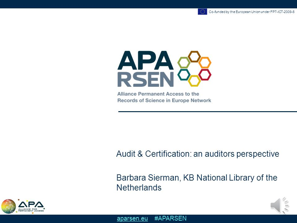 Co-funded by the European Union under FP7-ICT-2009-6 aparsen.eu #APARSEN Audit & Certification: an auditors perspective Barbara Sierman, KB National Library of the Netherlands