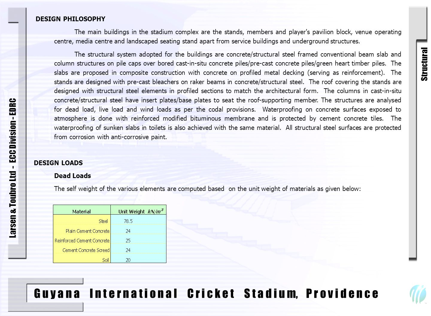 G u y a n a I n t e r n a t i o n a l C r i c k e t S t a d i u m, P r o v i d e n c e Larsen & Toubro Ltd - ECC Division - EDRC 1 DESIGN PHILOSOPHY The main buildings in the stadium complex are the stands, members and player s pavilion block, venue operating centre, media centre and landscaped seating stand apart from service buildings and underground structures.
