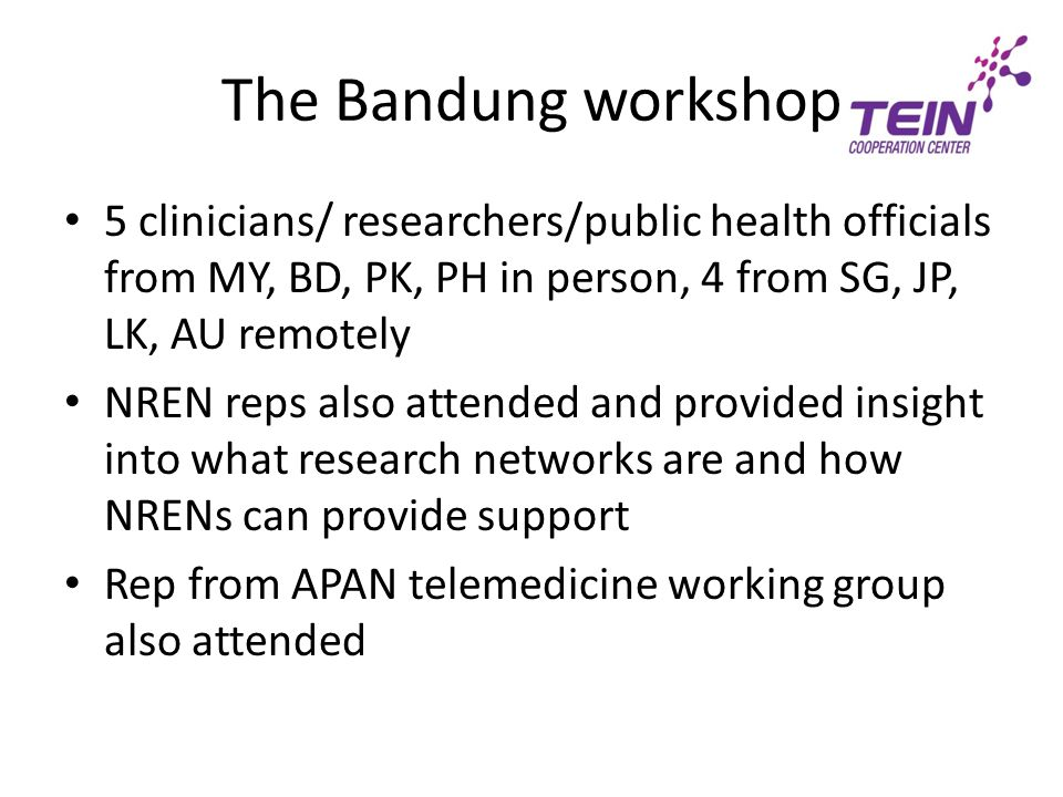 The Bandung workshop 5 clinicians/ researchers/public health officials from MY, BD, PK, PH in person, 4 from SG, JP, LK, AU remotely NREN reps also attended and provided insight into what research networks are and how NRENs can provide support Rep from APAN telemedicine working group also attended