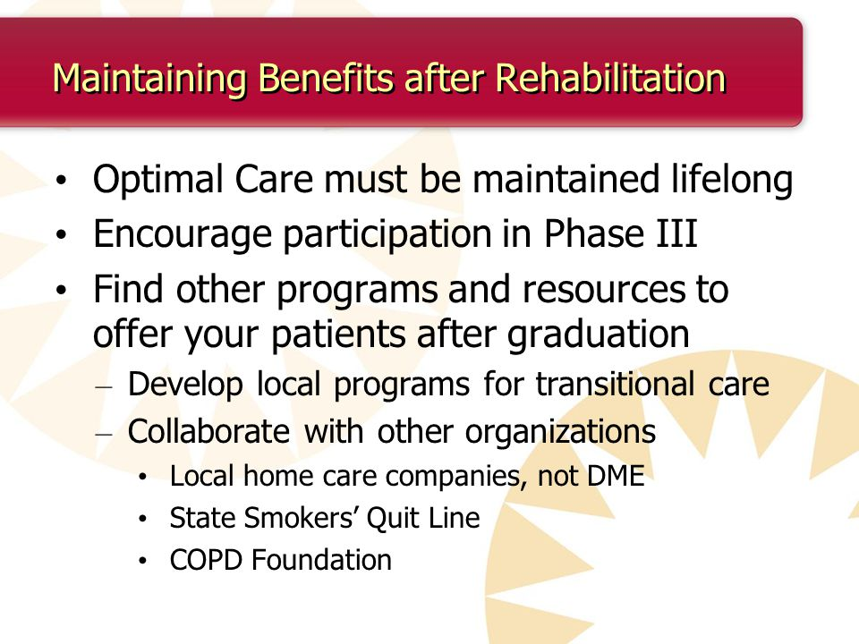 Maintaining Benefits after Rehabilitation Optimal Care must be maintained lifelong Encourage participation in Phase III Find other programs and resources to offer your patients after graduation – Develop local programs for transitional care – Collaborate with other organizations Local home care companies, not DME State Smokers' Quit Line COPD Foundation