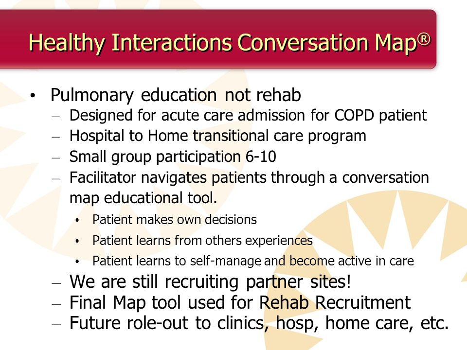 Healthy Interactions Conversation Map ® Pulmonary education not rehab – Designed for acute care admission for COPD patient – Hospital to Home transitional care program – Small group participation 6-10 – Facilitator navigates patients through a conversation map educational tool.