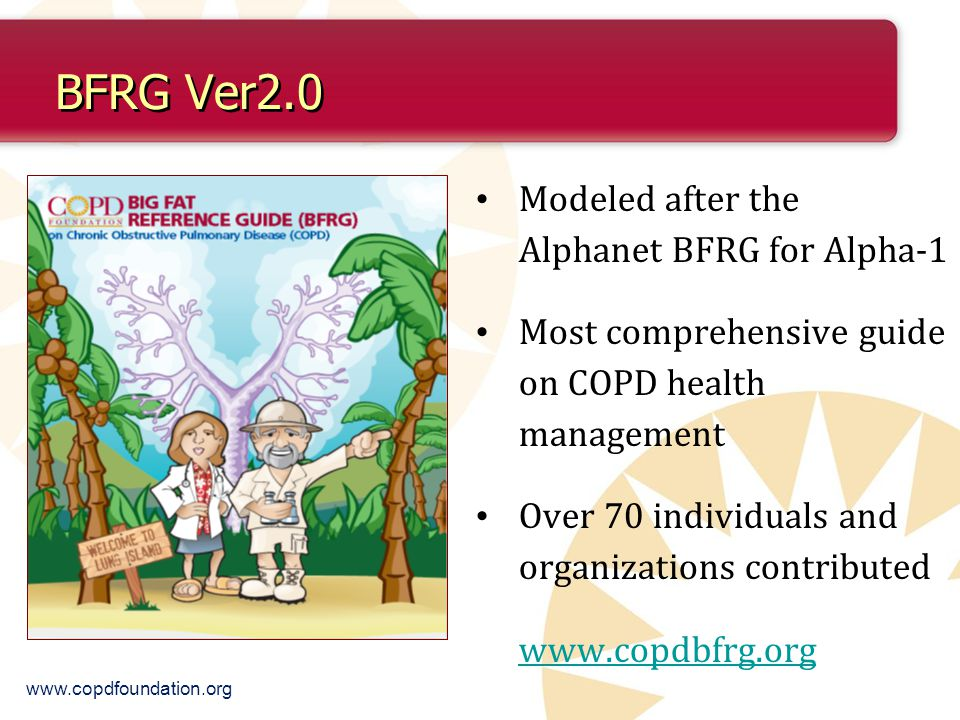 BFRG Ver2.0 Modeled after the Alphanet BFRG for Alpha-1 Most comprehensive guide on COPD health management Over 70 individuals and organizations contributed www.copdbfrg.org www.copdfoundation.org