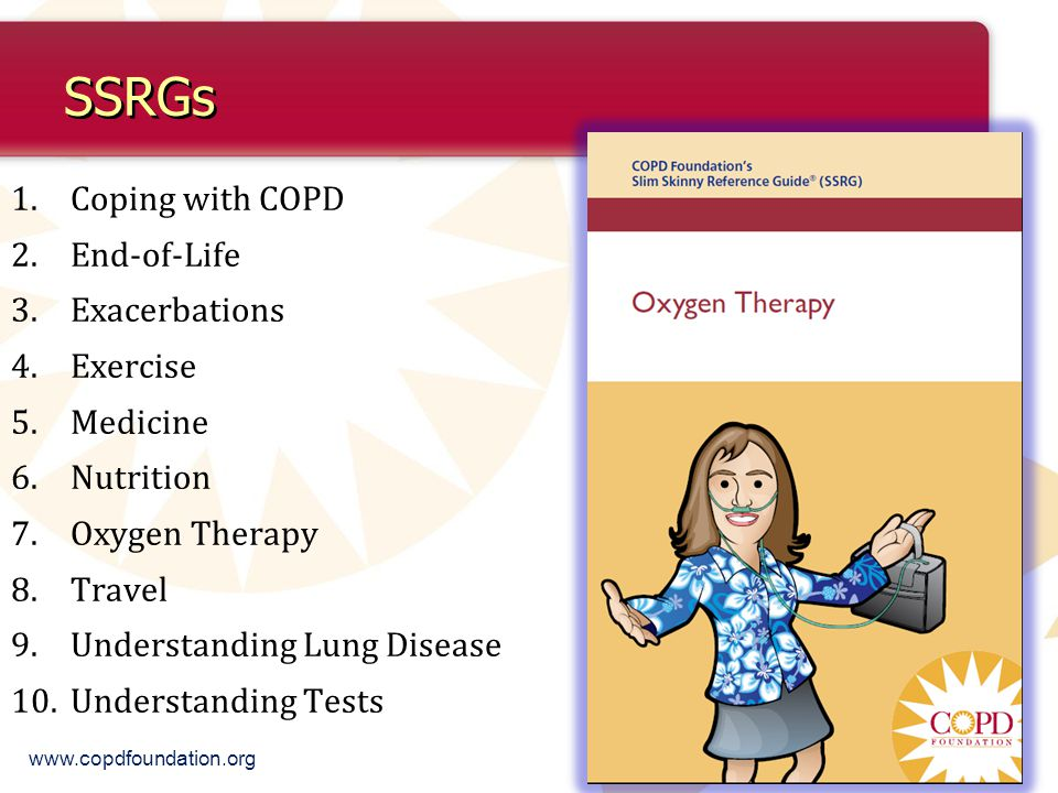 SSRGs 1.Coping with COPD 2.End-of-Life 3.Exacerbations 4.Exercise 5.Medicine 6.Nutrition 7.Oxygen Therapy 8.Travel 9.Understanding Lung Disease 10.Understanding Tests www.copdfoundation.org
