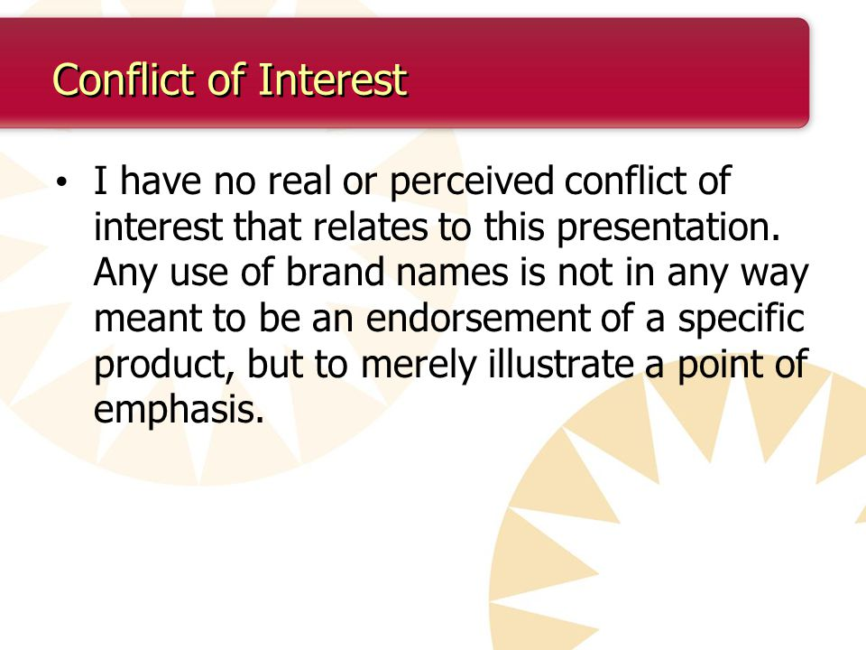 Conflict of Interest I have no real or perceived conflict of interest that relates to this presentation.