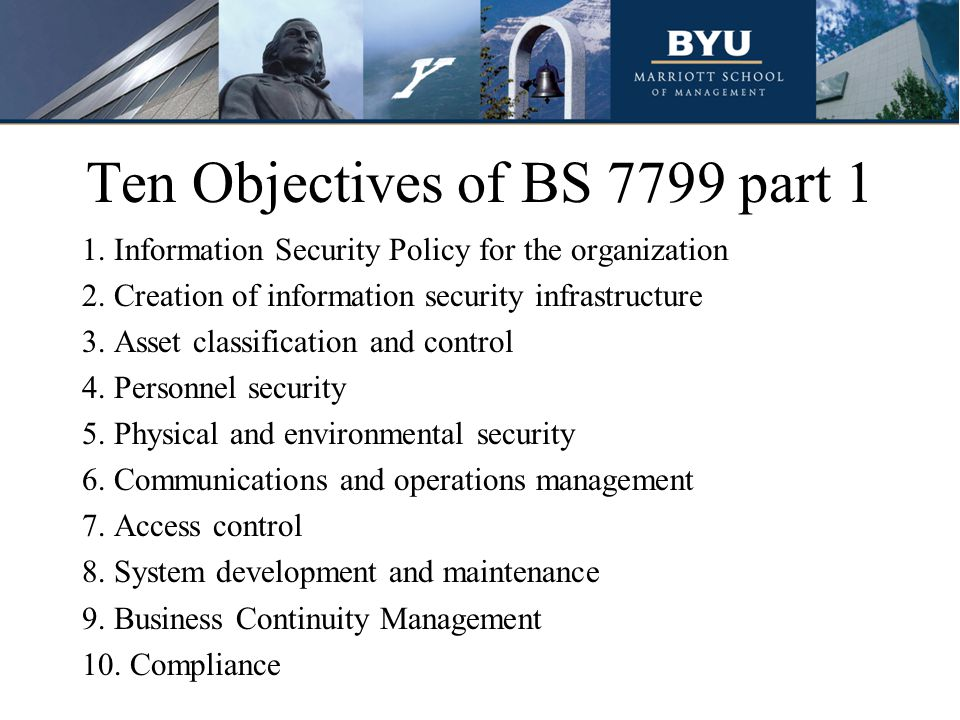 Ten Objectives of BS 7799 part 1 1.Information Security Policy for the organization 2.