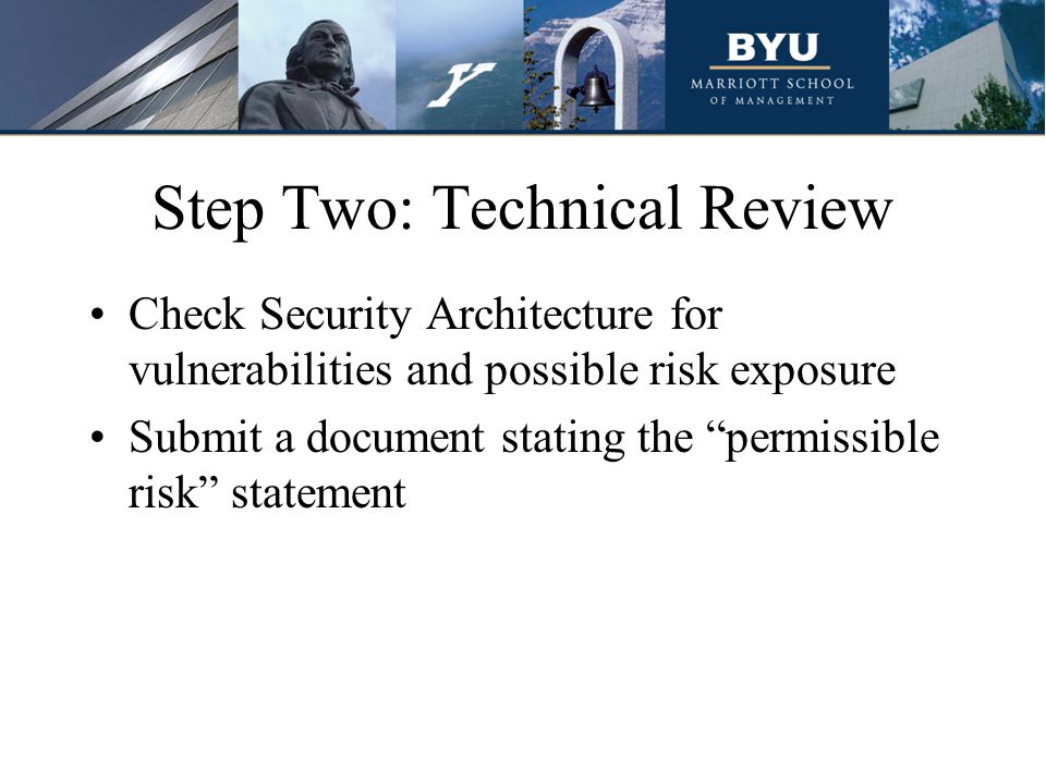 Step Two: Technical Review Check Security Architecture for vulnerabilities and possible risk exposure Submit a document stating the permissible risk statement
