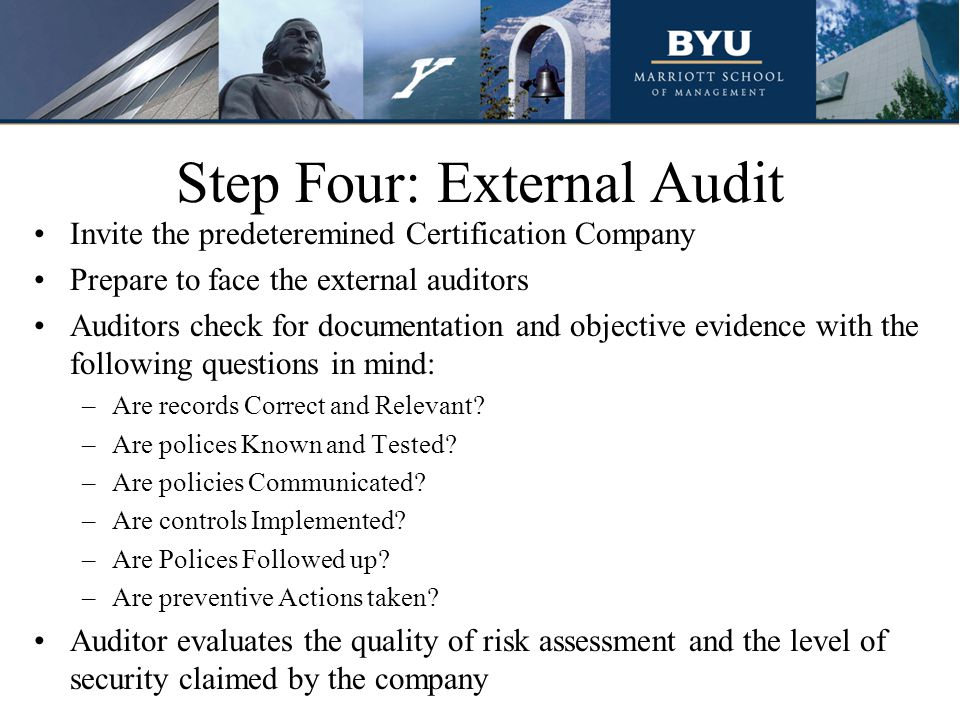 Step Four: External Audit Invite the predeteremined Certification Company Prepare to face the external auditors Auditors check for documentation and objective evidence with the following questions in mind: –Are records Correct and Relevant.