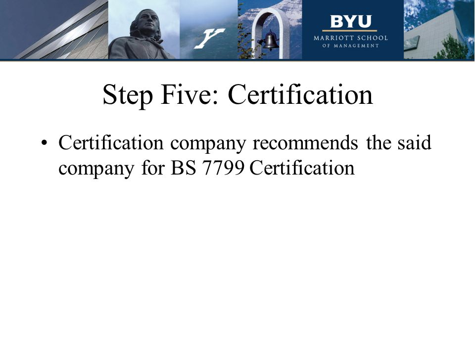 Step Five: Certification Certification company recommends the said company for BS 7799 Certification