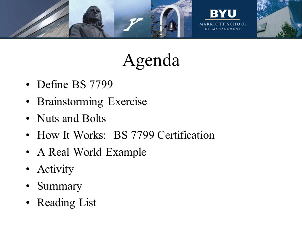 Agenda Define BS 7799 Brainstorming Exercise Nuts and Bolts How It Works: BS 7799 Certification A Real World Example Activity Summary Reading List