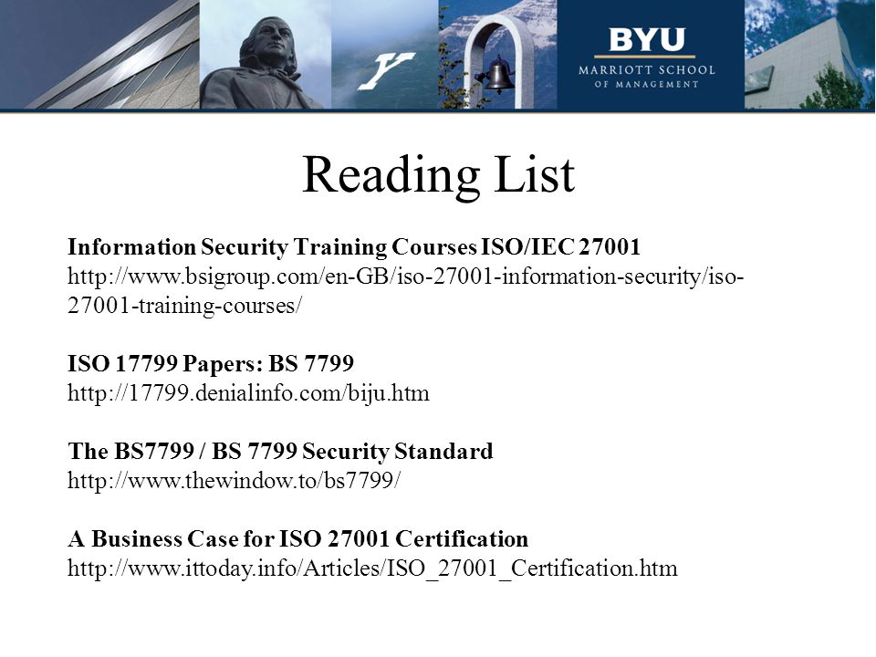 Reading List Information Security Training Courses ISO/IEC 27001 http://www.bsigroup.com/en-GB/iso-27001-information-security/iso- 27001-training-courses/ ISO 17799 Papers: BS 7799 http://17799.denialinfo.com/biju.htm The BS7799 / BS 7799 Security Standard http://www.thewindow.to/bs7799/ A Business Case for ISO 27001 Certification http://www.ittoday.info/Articles/ISO_27001_Certification.htm