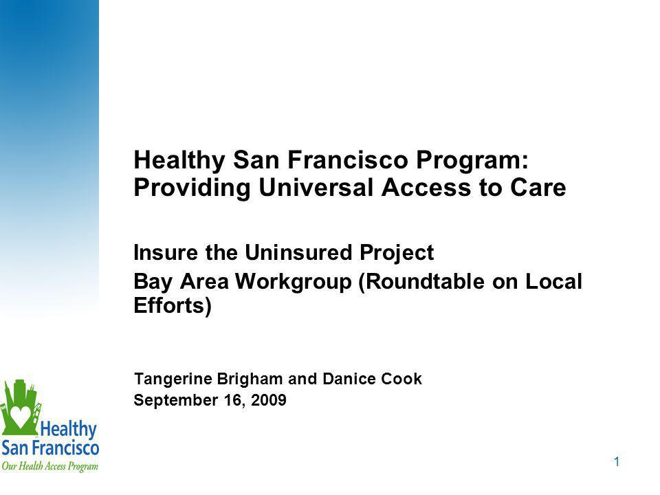 1 Healthy San Francisco Program: Providing Universal Access to Care Insure the Uninsured Project Bay Area Workgroup (Roundtable on Local Efforts) Tangerine Brigham and Danice Cook September 16, 2009
