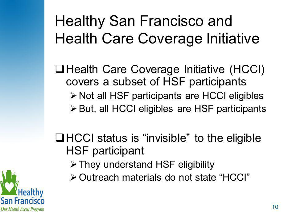 10 Healthy San Francisco and Health Care Coverage Initiative  Health Care Coverage Initiative (HCCI) covers a subset of HSF participants  Not all HSF participants are HCCI eligibles  But, all HCCI eligibles are HSF participants  HCCI status is invisible to the eligible HSF participant  They understand HSF eligibility  Outreach materials do not state HCCI