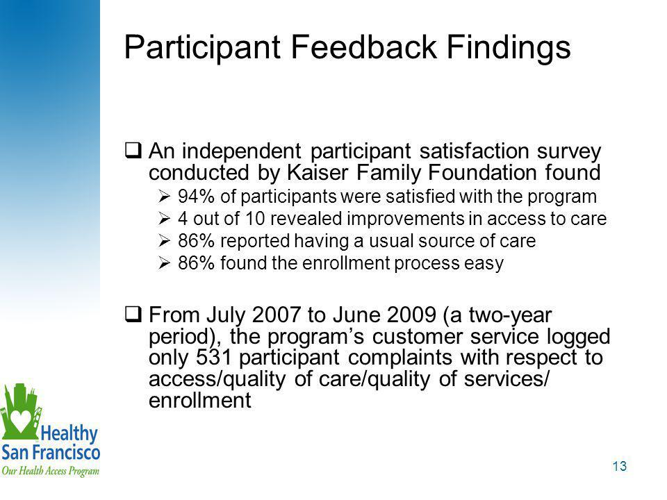 13 Participant Feedback Findings  An independent participant satisfaction survey conducted by Kaiser Family Foundation found  94% of participants were satisfied with the program  4 out of 10 revealed improvements in access to care  86% reported having a usual source of care  86% found the enrollment process easy  From July 2007 to June 2009 (a two-year period), the program's customer service logged only 531 participant complaints with respect to access/quality of care/quality of services/ enrollment