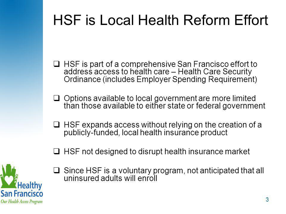3 HSF is Local Health Reform Effort  HSF is part of a comprehensive San Francisco effort to address access to health care – Health Care Security Ordinance (includes Employer Spending Requirement)  Options available to local government are more limited than those available to either state or federal government  HSF expands access without relying on the creation of a publicly-funded, local health insurance product  HSF not designed to disrupt health insurance market  Since HSF is a voluntary program, not anticipated that all uninsured adults will enroll