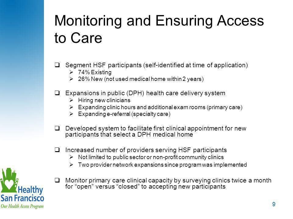 9 Monitoring and Ensuring Access to Care  Segment HSF participants (self-identified at time of application)  74% Existing  26% New (not used medical home within 2 years)  Expansions in public (DPH) health care delivery system  Hiring new clinicians  Expanding clinic hours and additional exam rooms (primary care)  Expanding e-referral (specialty care)  Developed system to facilitate first clinical appointment for new participants that select a DPH medical home  Increased number of providers serving HSF participants  Not limited to public sector or non-profit community clinics  Two provider network expansions since program was implemented  Monitor primary care clinical capacity by surveying clinics twice a month for open versus closed to accepting new participants