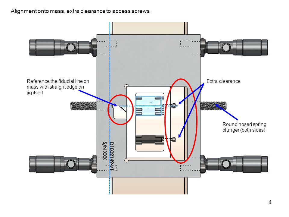 4 Alignment onto mass, extra clearance to access screws Reference the fiducial line on mass with straight edge on jig itself Extra clearance Round nosed spring plunger (both sides)